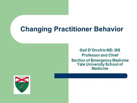 Changing Practitioner Behavior Gail D'Onofrio MD, MS Professor and Chief Section of Emergency Medicine Yale University School of Medicine.