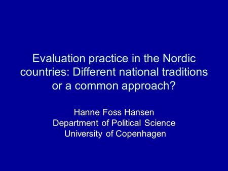 Evaluation practice in the Nordic countries: Different national traditions or a common approach? Hanne Foss Hansen Department of Political Science University.