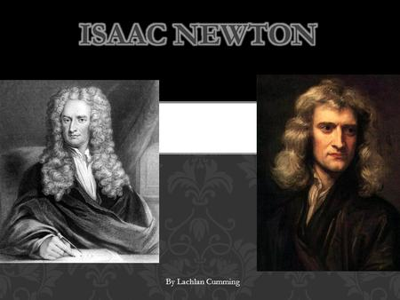 By Lachlan Cumming. Isaac newton was born on December 25 th 1642 in Woolsthorpe, Lincolnshire, England and died in 1727 Kensington, Middlesex, England.