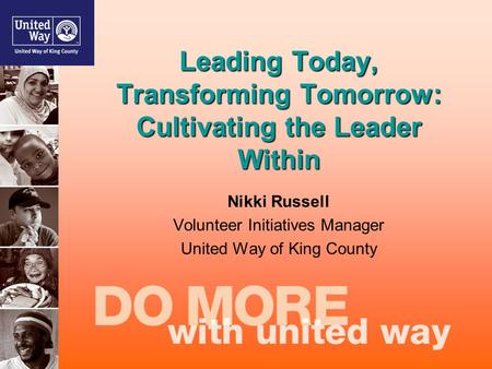 Leading Today, Transforming Tomorrow: Cultivating the Leader Within Nikki Russell Volunteer Initiatives Manager United Way of King County.