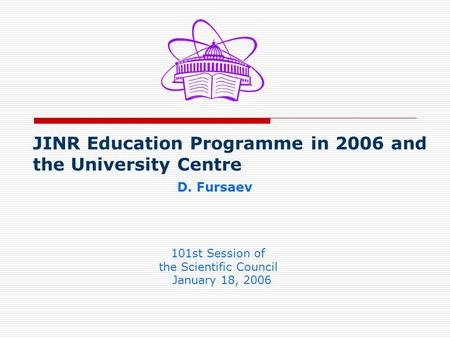 JINR Education Programme in 2006 and the University Centre D. Fursaev 101st Session of the Scientific Council January 18, 2006.