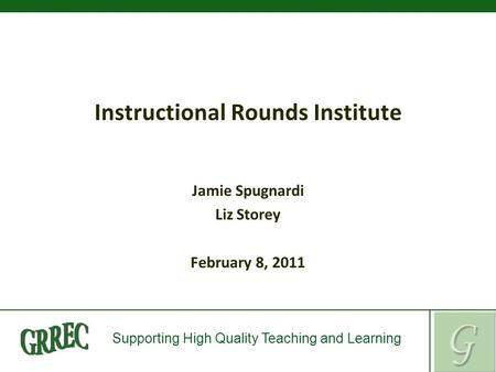 Supporting High Quality Teaching and Learning Instructional Rounds Institute Jamie Spugnardi Liz Storey February 8, 2011.