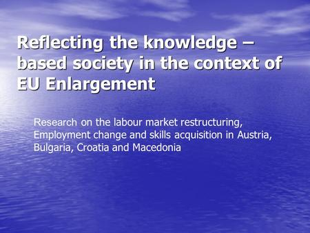 Reflecting the knowledge – based society in the context of EU Enlargement Research on the labour market restructuring, Employment change and skills acquisition.