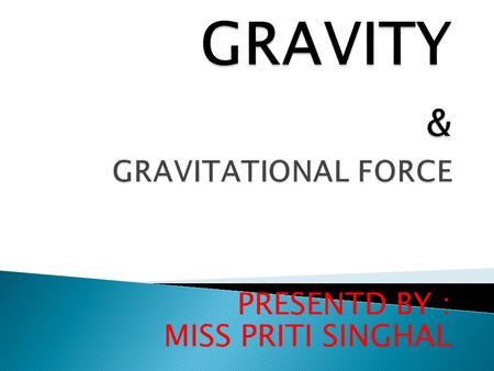 PRESENTD BY : MISS PRITI SINGHAL.  Gravity is a force between all objects.  Gravity  Gravity is a force between all objects.  Gravity.