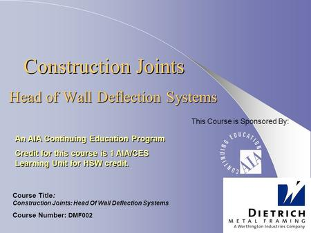Construction Joints Head of Wall Deflection Systems An AIA Continuing Education Program Credit for this course is 1 AIA/CES Learning Unit for HSW credit.