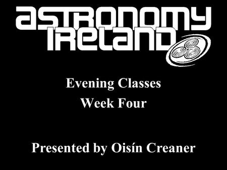 History of Astronomy Evening Classes Week Four Presented by Oisín Creaner.