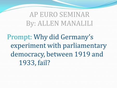 AP EURO SEMINAR By: ALLEN MANALILI Prompt: Why did Germany's experiment with parliamentary democracy, between 1919 and 1933, fail?