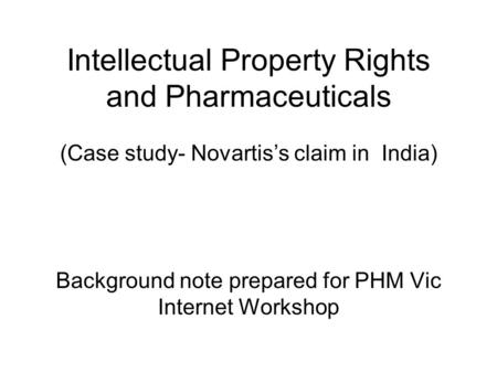 Intellectual Property Rights and Pharmaceuticals (Case study- Novartis's claim in India) Background note prepared for PHM Vic Internet Workshop.
