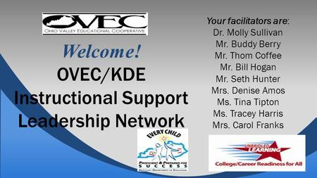 Welcome! OVEC/KDE Instructional Support Leadership Network Your facilitators are: Dr. Molly Sullivan Mr. Buddy Berry Mr. Thom Coffee Mr. Bill Hogan Mr.