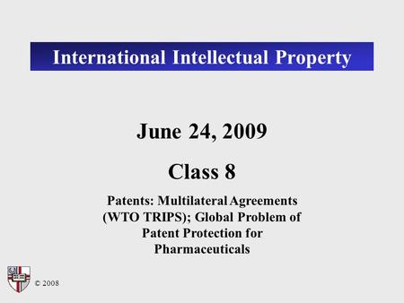 © 2008 International Intellectual Property June 24, 2009 Class 8 Patents: Multilateral Agreements (WTO TRIPS); Global Problem of Patent Protection for.