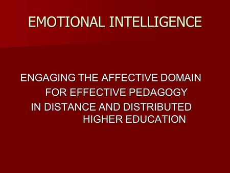 EMOTIONAL INTELLIGENCE ENGAGING THE AFFECTIVE DOMAIN ENGAGING THE AFFECTIVE DOMAIN FOR EFFECTIVE PEDAGOGY FOR EFFECTIVE PEDAGOGY IN DISTANCE AND DISTRIBUTED.