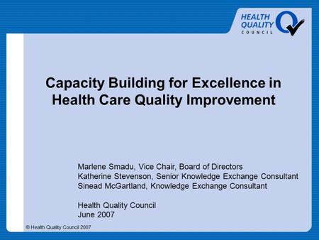 © Health Quality Council 2007 Capacity Building for Excellence in Health Care Quality Improvement Marlene Smadu, Vice Chair, Board of Directors Katherine.