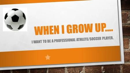 WHEN I GROW UP…. I WANT TO BE A PROFESSIONAL ATHLETE/SOCCER PLAYER.