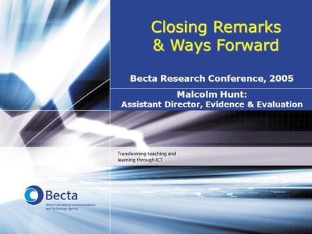 Closing Remarks & Ways Forward Malcolm Hunt: Assistant Director, Evidence & Evaluation Becta Research Conference, 2005.