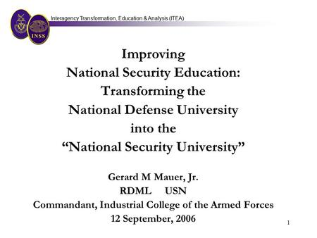 Interagency Transformation, Education & Analysis (ITEA) 1 Improving National Security Education: Transforming the National Defense University into the.
