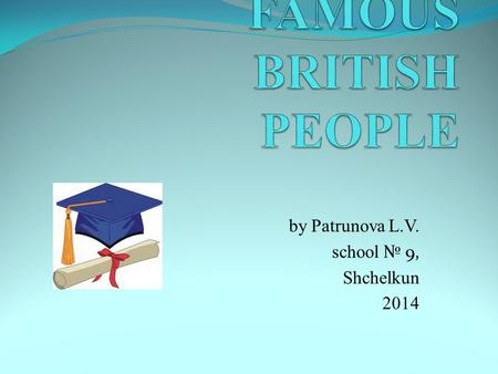 By Patrunova L.V. school № 9, Shchelkun 2014. What do you know about these people ?