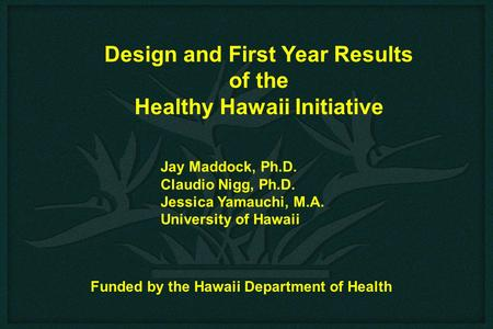 Design and First Year Results of the Healthy Hawaii Initiative Jay Maddock, Ph.D. Claudio Nigg, Ph.D. Jessica Yamauchi, M.A. University of Hawaii Funded.