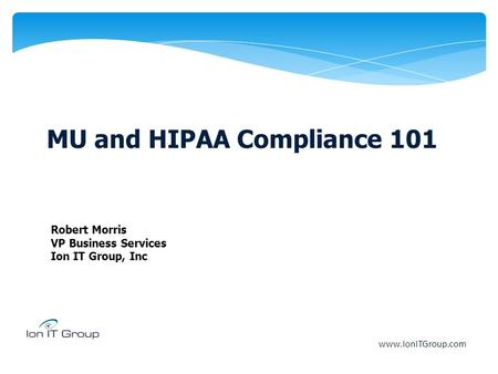 MU and HIPAA Compliance 101 Robert Morris VP Business Services Ion IT Group, Inc www.IonITGroup.com.