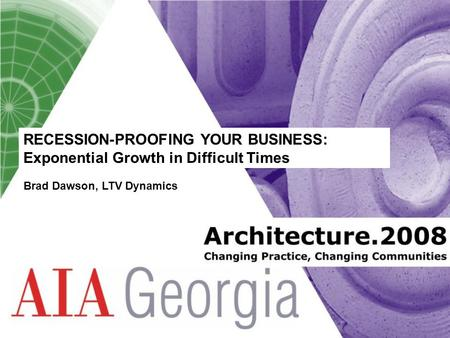 RECESSION-PROOFING YOUR BUSINESS: Exponential Growth in Difficult Times Brad Dawson, LTV Dynamics.
