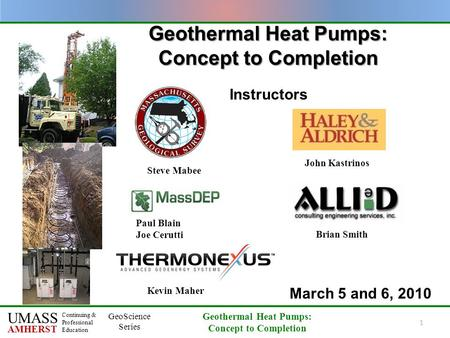 UMASS AMHERST Continuing & Professional Education GeoScience Series Geothermal Heat Pumps: Concept to Completion 1 Geothermal Heat Pumps: Concept to Completion.