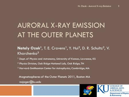 AURORAL X-RAY EMISSION AT THE OUTER PLANETS Nataly Ozak 1, T. E. Cravens 1, Y. Hui 2, D. R. Schultz 2, V. Kharchenko 3 1 Dept. of Physics and Astronomy,