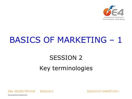 Designed & developed by E4 SBA SEMESTER ONE SESSION 2 BASICS OF MARKETING- I BASICS OF MARKETING – 1 SESSION 2 Key terminologies.