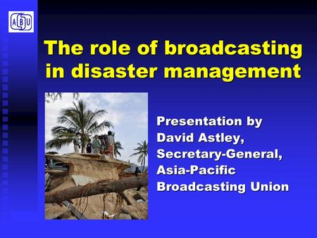 The role of broadcasting in disaster management Presentation by David Astley, Secretary-General,Asia-Pacific Broadcasting Union.