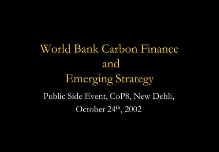 World Bank Carbon Finance and Emerging Strategy Public Side Event, CoP8, New Dehli, October 24 th, 2002.