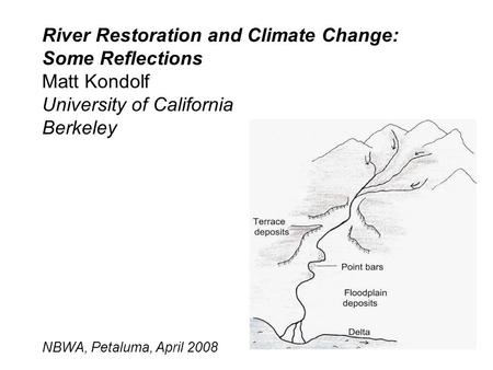 River Restoration and Climate Change: Some Reflections Matt Kondolf University of California Berkeley NBWA, Petaluma, April 2008.