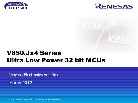 Renesas Electronics America © 2011 Renesas Electronics Corporation. All rights reserved. V850/Jx4 Series Ultra Low Power 32 bit MCUs March 2012.
