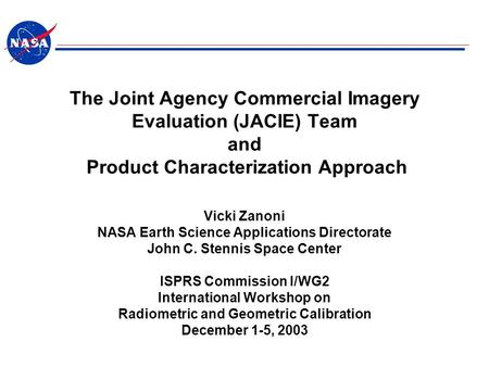 The Joint Agency Commercial Imagery Evaluation (JACIE) Team and Product Characterization Approach Vicki Zanoni NASA Earth Science Applications Directorate.