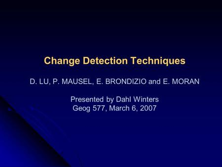 Change Detection Techniques D. LU, P. MAUSEL, E. BRONDIZIO and E. MORAN Presented by Dahl Winters Geog 577, March 6, 2007.