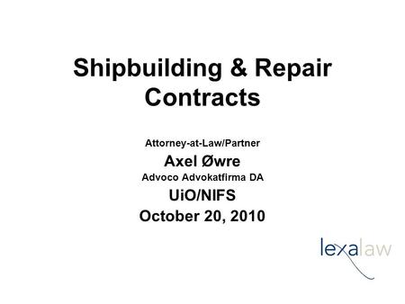Shipbuilding & Repair Contracts Attorney-at-Law/Partner Axel Øwre Advoco Advokatfirma DA UiO/NIFS October 20, 2010.