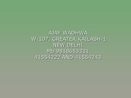 AJAY WADHWA W-107, GREATER KAILASH-1 NEW DELHI Mb 9818653331 41554222 AND 41554243.