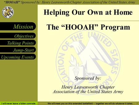 """HOOAH"" Sponsored by: Henry Leavenworth Chapter Association of the United States Army Talking Points Objectives Mission Jump-Start Upcoming Events I will."