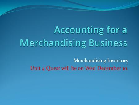 Merchandising Inventory Unit 4 Quest will be on Wed December 10.