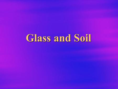 Glass and Soil Physical vs. Chemical Properties  Physical properties: describes substances without reference to other substances. –Mass, density, color,