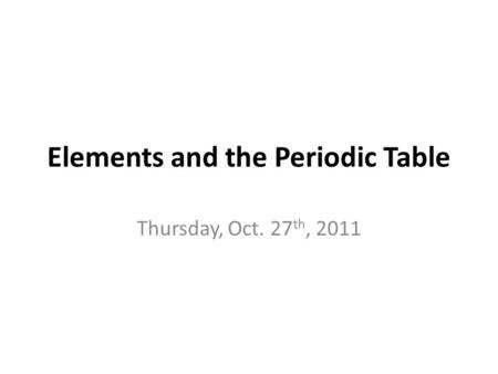 Elements and the Periodic Table Thursday, Oct. 27 th, 2011.
