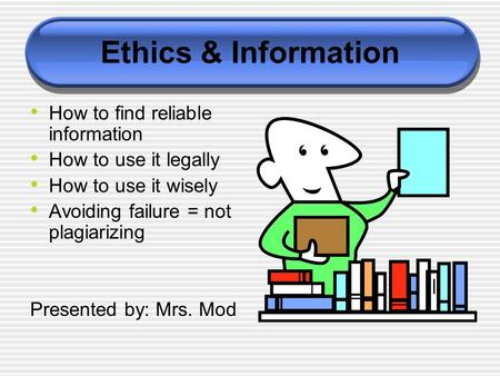 Ethics & Information How to find reliable information How to use it legally How to use it wisely Avoiding failure = not plagiarizing Presented by: Mrs.