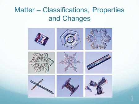 Matter – Classifications, Properties and Changes 1.