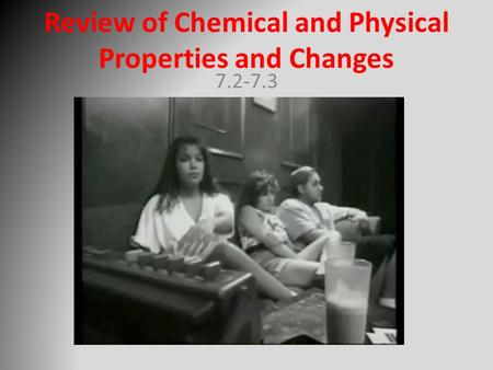 Review of Chemical and Physical Properties and Changes 7.2-7.3.