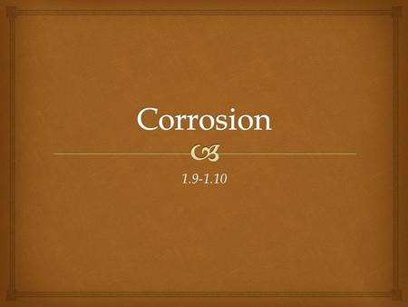 1.9-1.10.   Corrosion is the slow chemical change that occurs when a metal reacts with oxygen from the air.  This chemical reaction forms a new substance.