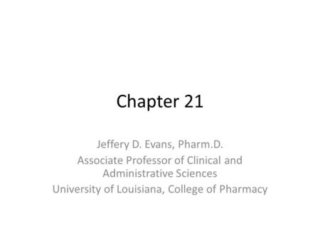 Chapter 21 Jeffery D. Evans, Pharm.D. Associate Professor of Clinical and Administrative Sciences University of Louisiana, College of Pharmacy.