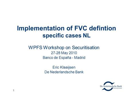1 Implementation of FVC defintion specific cases NL WPFS Workshop on Securitisation 27-28 May 2010 Banco de España - Madrid Eric Klaaijsen De Nederlandsche.