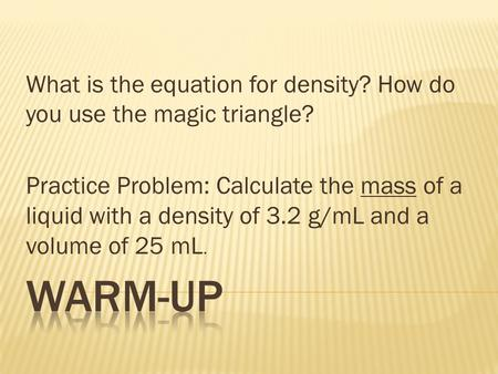 What is the equation for density? How do you use the magic triangle? Practice Problem: Calculate the mass of a liquid with a density of 3.2 g/mL and a.