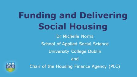 Funding and Delivering Social Housing Dr Michelle Norris School of Applied Social Science University College Dublin and Chair of the Housing Finance Agency.