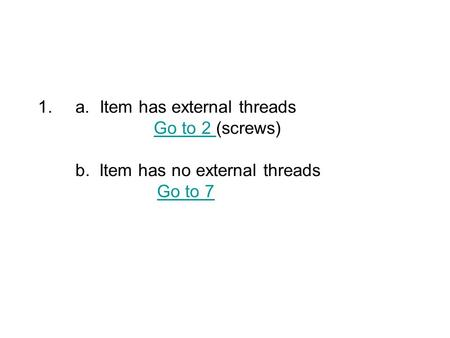 1.a. Item has external threads Go to 2 (screws) b. Item has no external threads Go to 7Go to 2 Go to 7.