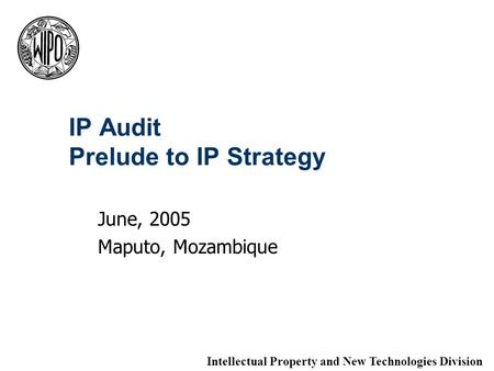 IP Audit Prelude to IP Strategy June, 2005 Maputo, Mozambique Intellectual Property and New Technologies Division.
