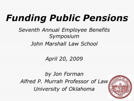 Funding Public Pensions Seventh Annual Employee Benefits Symposium John Marshall Law School April 20, 2009 by Jon Forman Alfred P. Murrah Professor of.