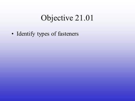 Objective 21.01 Identify types of fasteners. Types of Fasteners Nails are metal fasteners driven into the material it holds. –Common nails are used for.